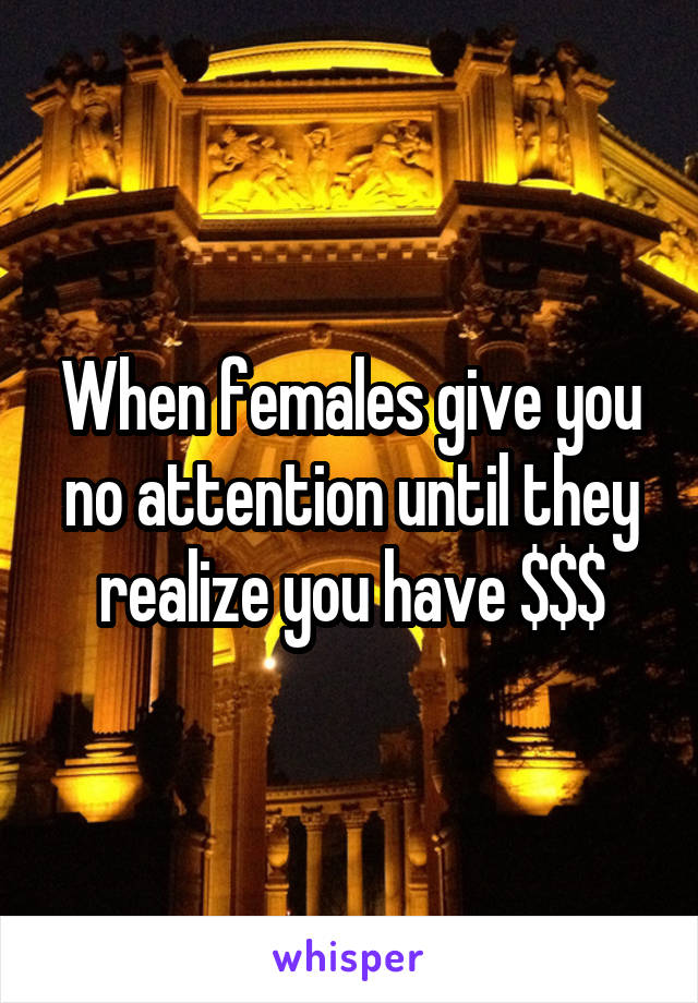 When females give you no attention until they realize you have $$$