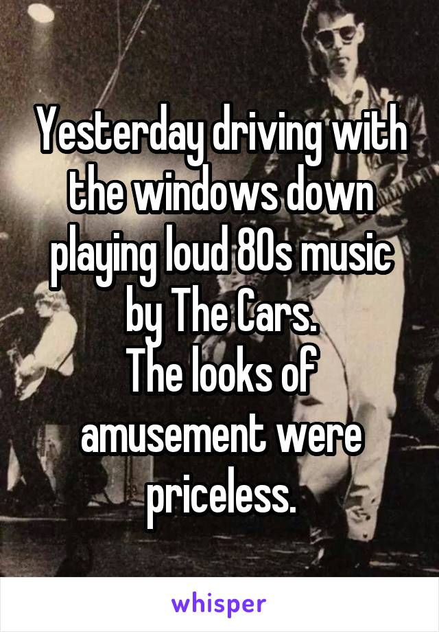 Yesterday driving with the windows down playing loud 80s music by The Cars. The looks of amusement were priceless.