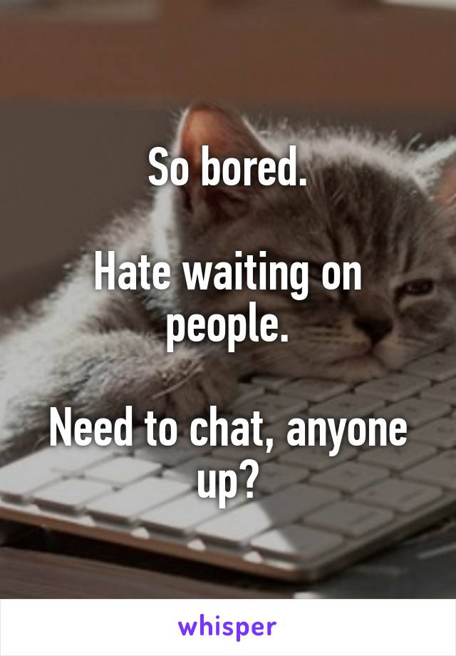 So bored.  Hate waiting on people.  Need to chat, anyone up?