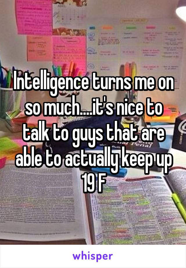 Intelligence turns me on so much....it's nice to talk to guys that are able to actually keep up 19 F
