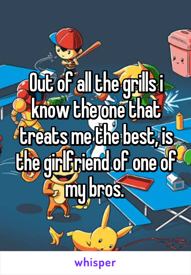 Out of all the grills i know the one that treats me the best, is the girlfriend of one of my bros.