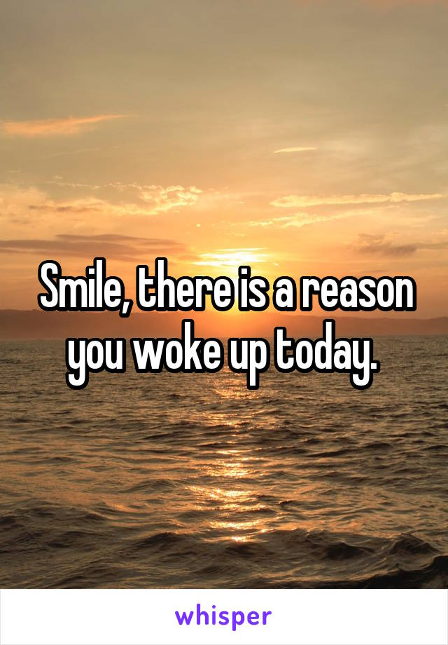 Smile, there is a reason you woke up today.