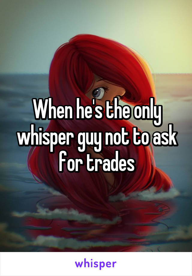 When he's the only whisper guy not to ask for trades