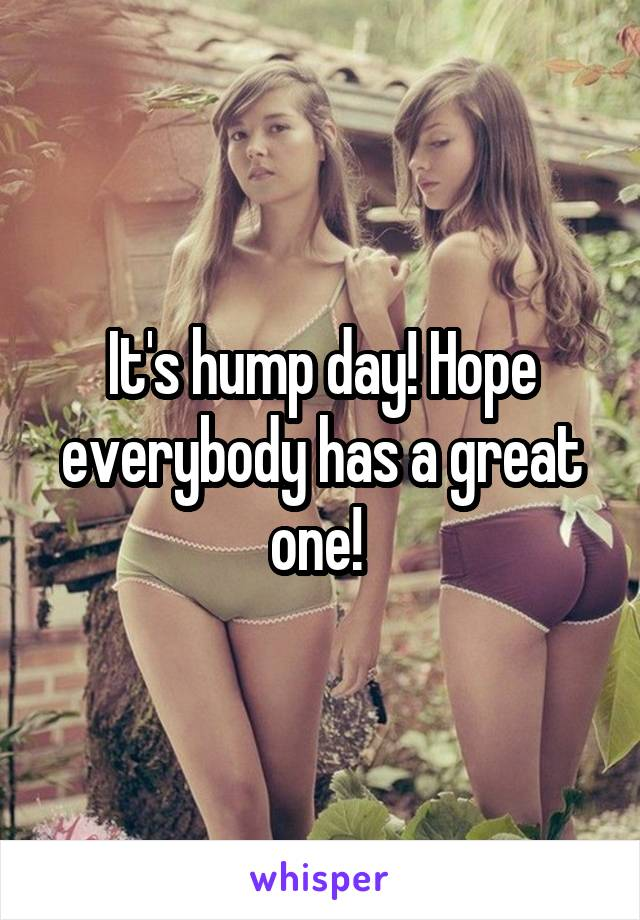 It's hump day! Hope everybody has a great one!