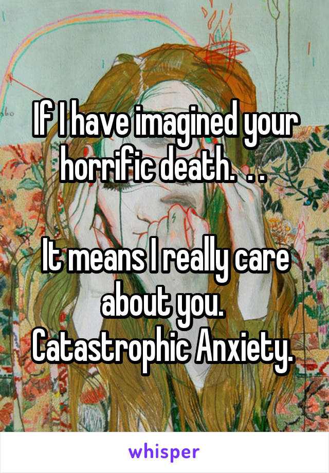 If I have imagined your horrific death.  . .   It means I really care about you.  Catastrophic Anxiety.