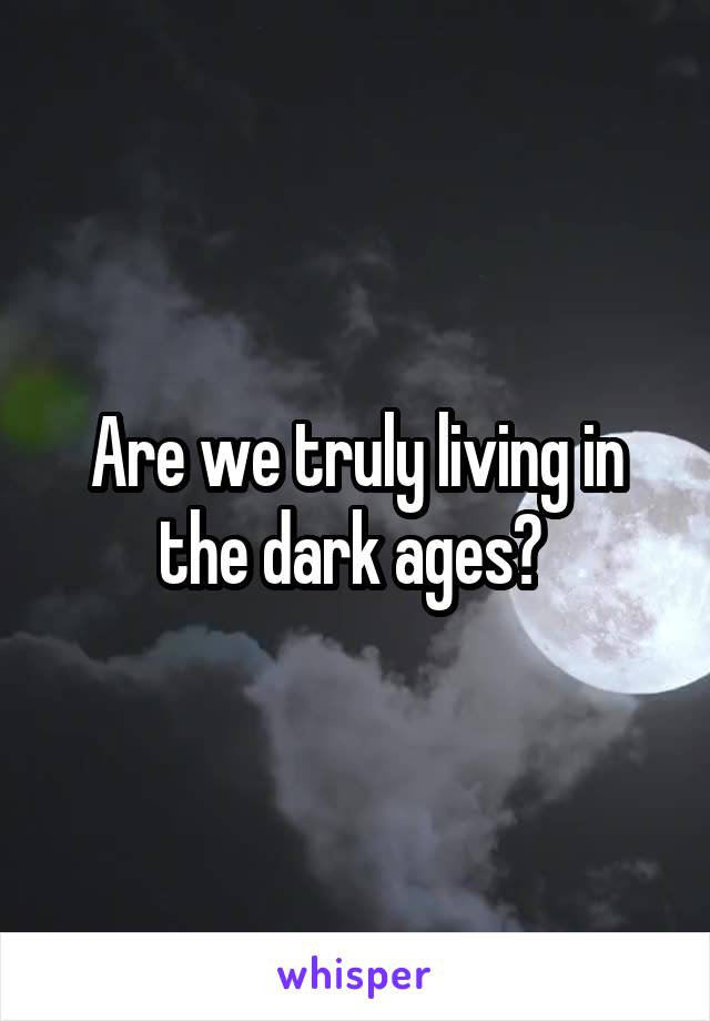 Are we truly living in the dark ages?