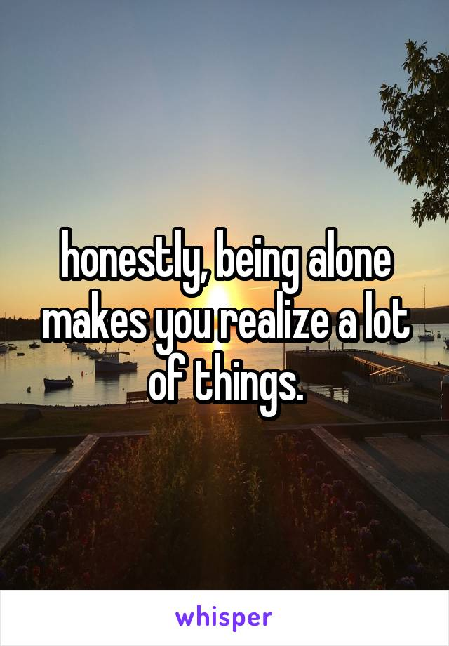 honestly, being alone makes you realize a lot of things.