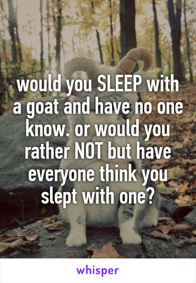 would you SLEEP with a goat and have no one know. or would you rather NOT but have everyone think you slept with one?