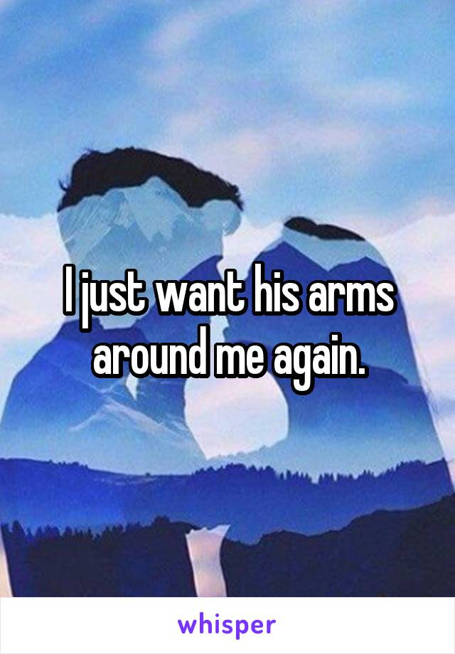 I just want his arms around me again.