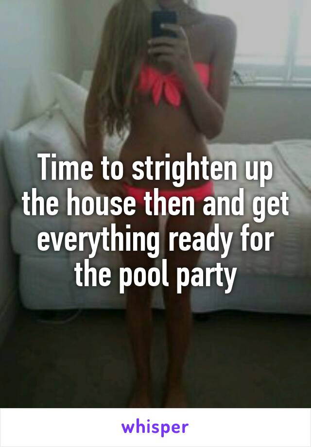 Time to strighten up the house then and get everything ready for the pool party