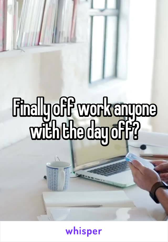 Finally off work anyone with the day off?