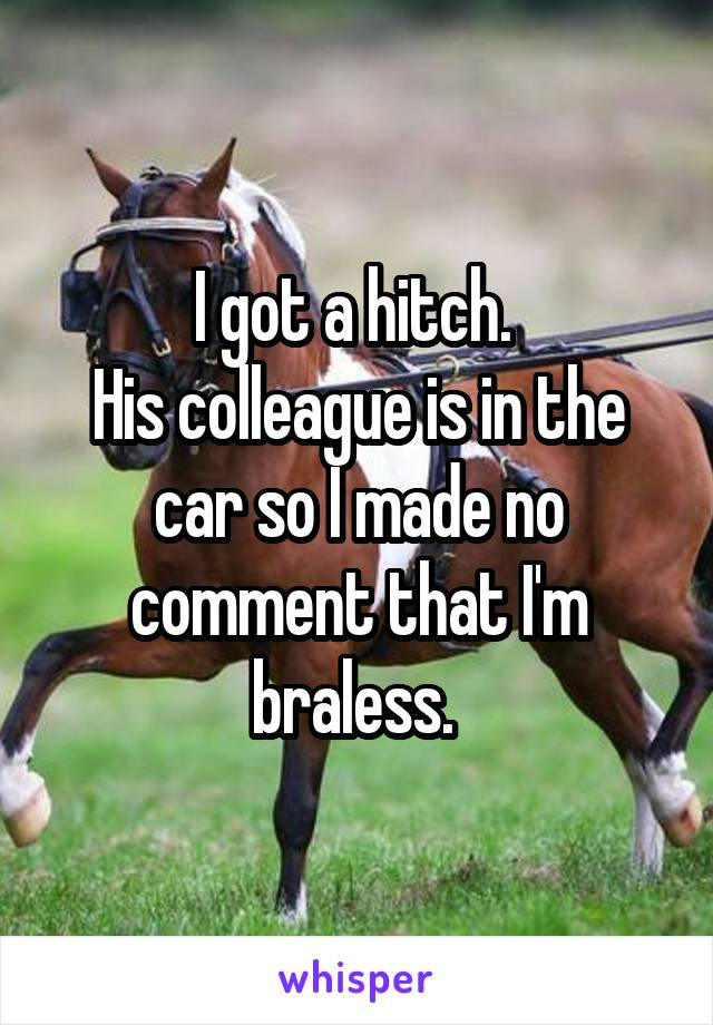 I got a hitch.  His colleague is in the car so I made no comment that I'm braless.