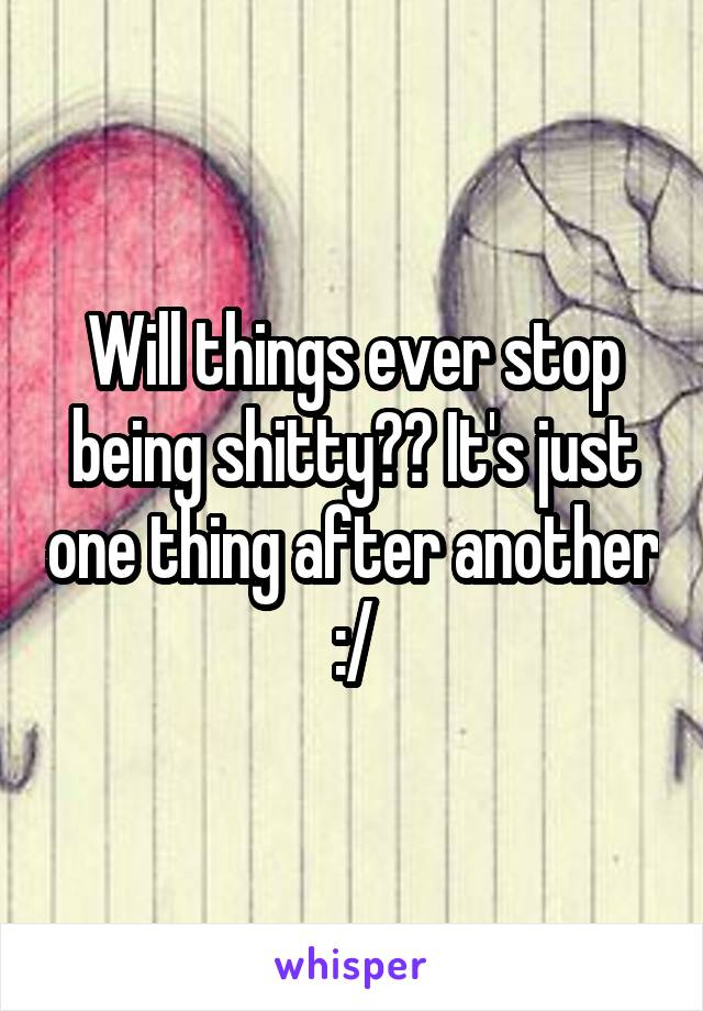Will things ever stop being shitty?? It's just one thing after another :/