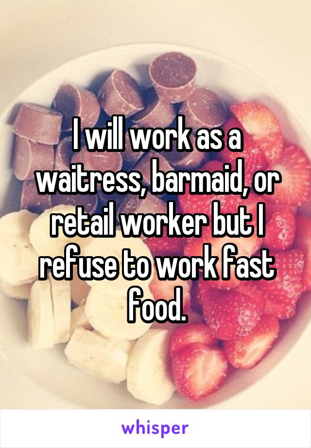 I will work as a waitress, barmaid, or retail worker but I refuse to work fast food.