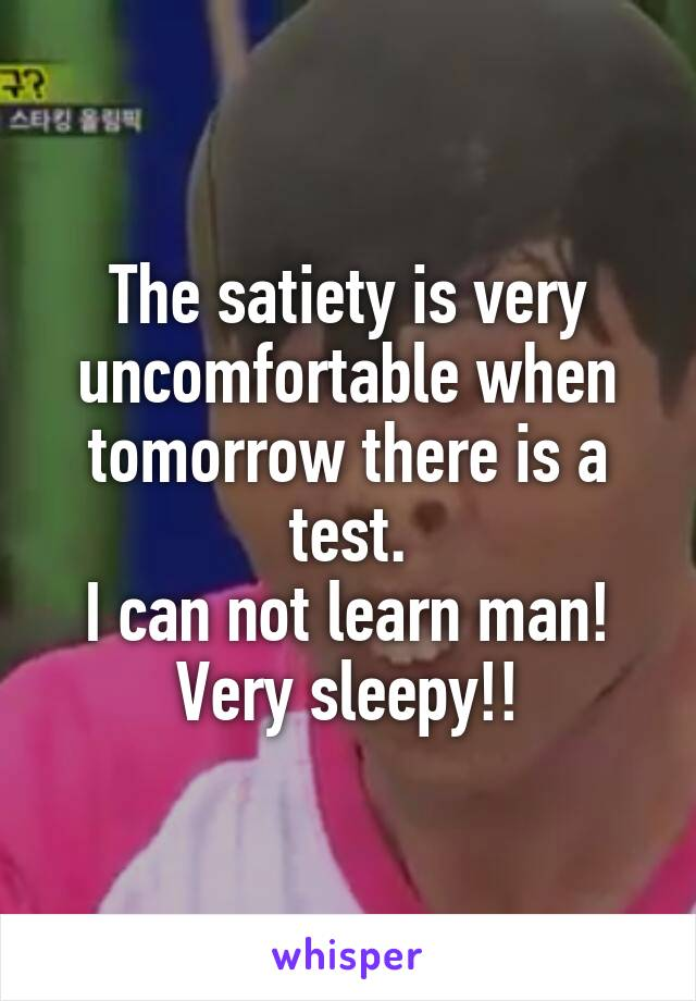 The satiety is very uncomfortable when tomorrow there is a test. I can not learn man! Very sleepy!!