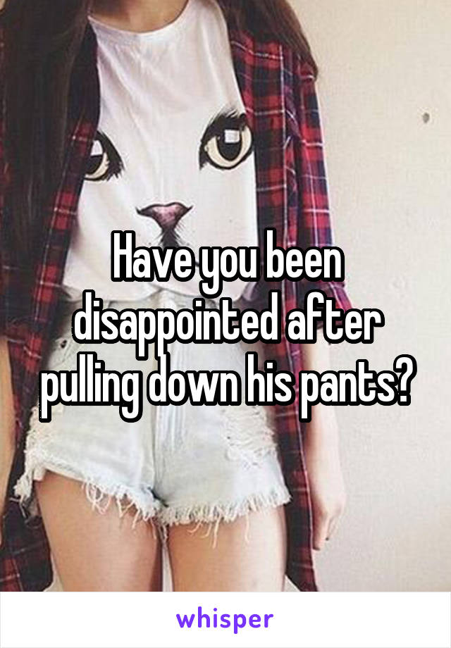 Have you been disappointed after pulling down his pants?