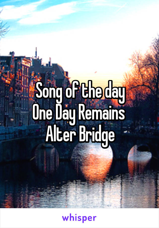 Song of the day One Day Remains  Alter Bridge
