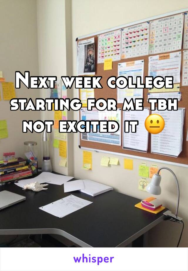 Next week college starting for me tbh not excited it 😐