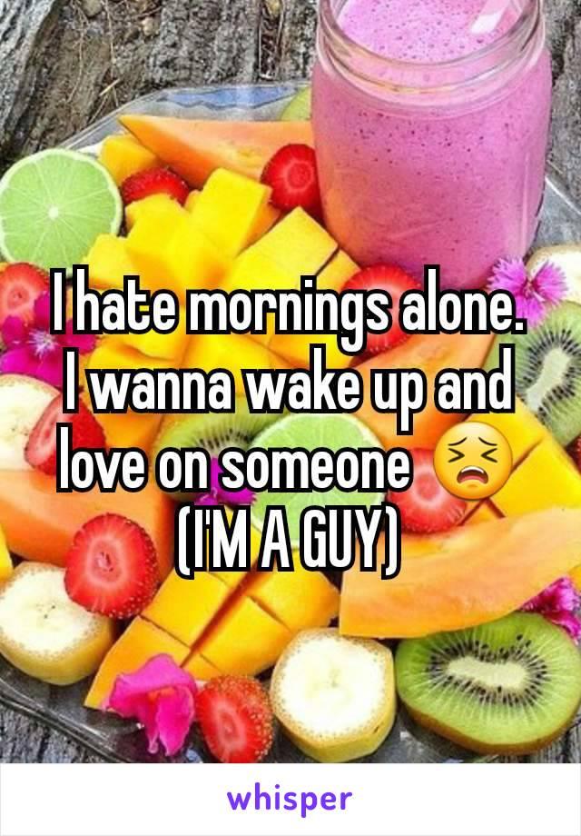 I hate mornings alone. I wanna wake up and love on someone 😣 (I'M A GUY)