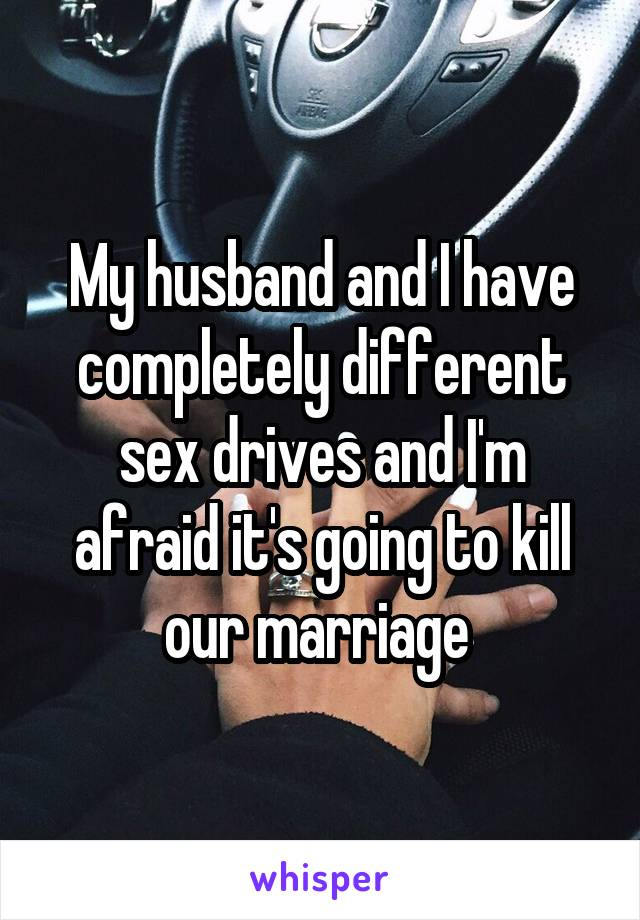 My husband and I have completely different sex drives and I'm afraid it's going to kill our marriage
