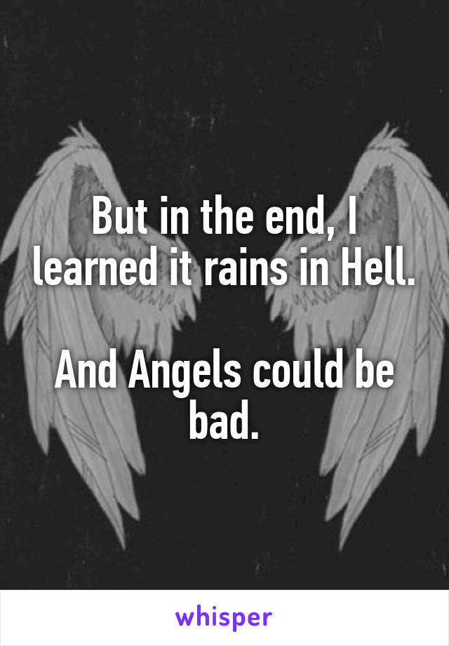 But in the end, I learned it rains in Hell.  And Angels could be bad.