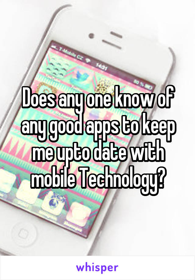Does any one know of any good apps to keep me upto date with mobile Technology?
