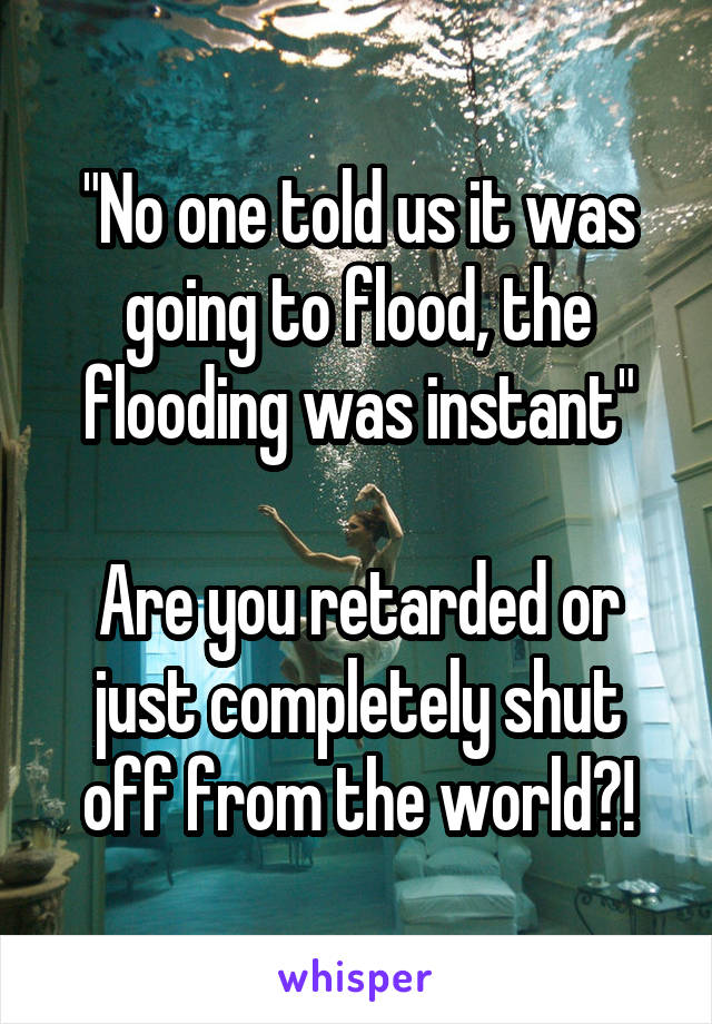"""No one told us it was going to flood, the flooding was instant""  Are you retarded or just completely shut off from the world?!"