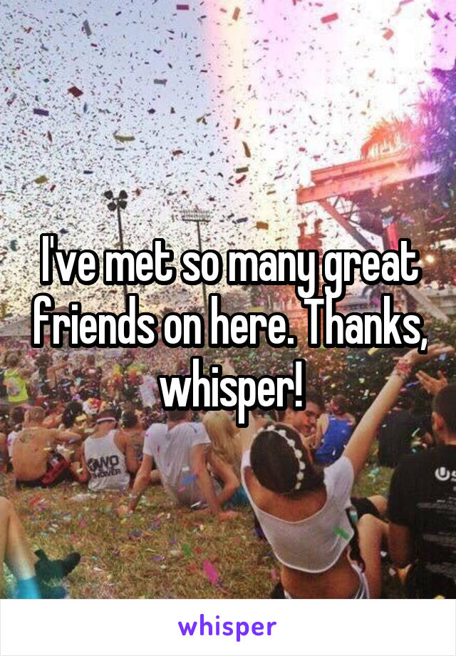 I've met so many great friends on here. Thanks, whisper!