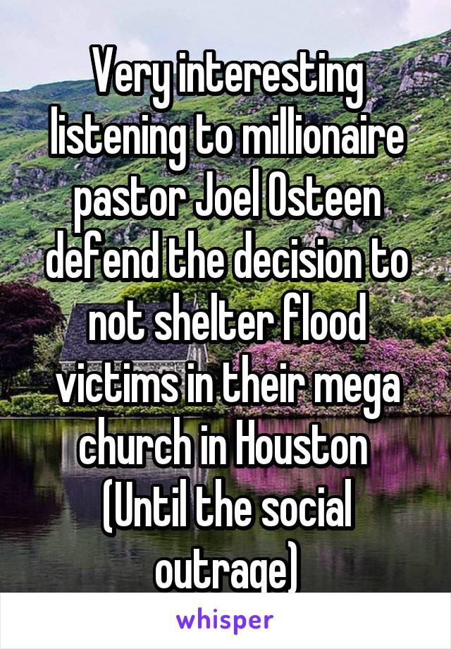 Very interesting listening to millionaire pastor Joel Osteen defend the decision to not shelter flood victims in their mega church in Houston  (Until the social outrage)