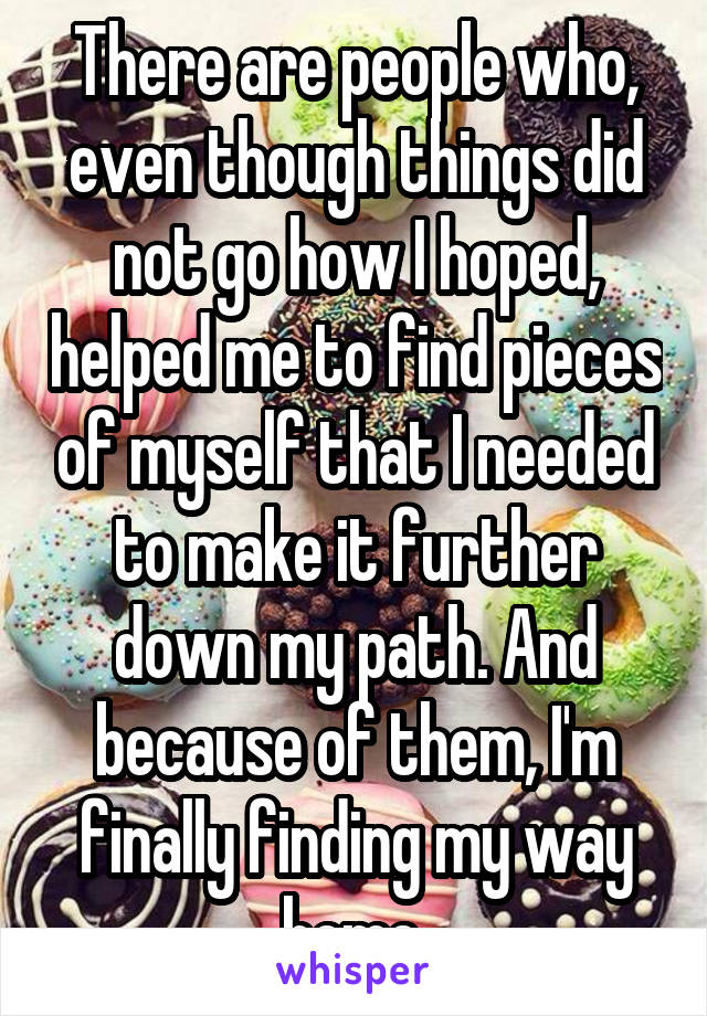 There are people who, even though things did not go how I hoped, helped me to find pieces of myself that I needed to make it further down my path. And because of them, I'm finally finding my way home.