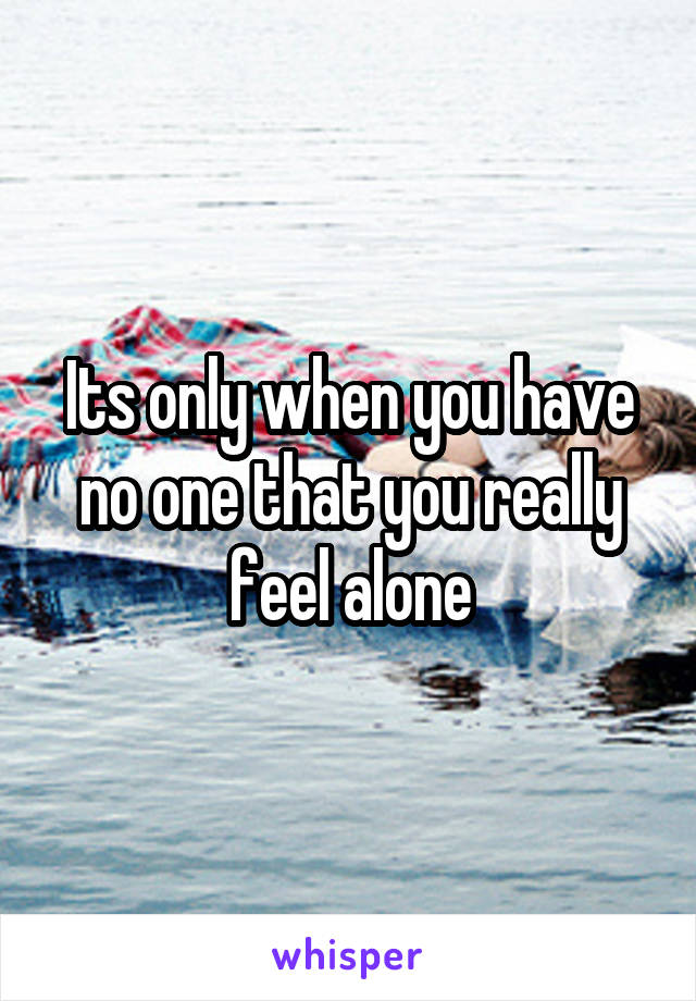 Its only when you have no one that you really feel alone