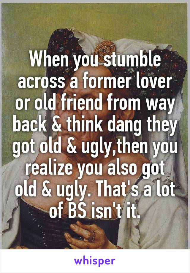 When you stumble across a former lover or old friend from way back & think dang they got old & ugly,then you realize you also got old & ugly. That's a lot of BS isn't it.