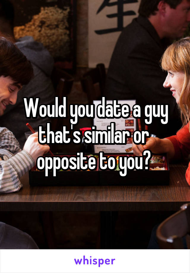 Would you date a guy that's similar or  opposite to you?
