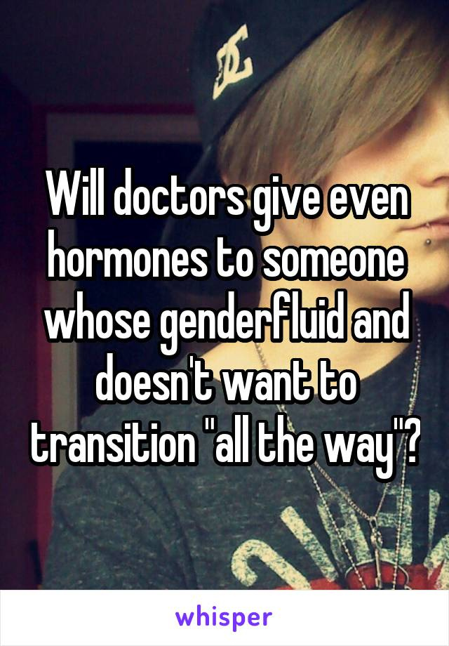 "Will doctors give even hormones to someone whose genderfluid and doesn't want to transition ""all the way""?"
