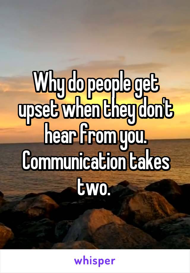 Why do people get upset when they don't hear from you. Communication takes two.