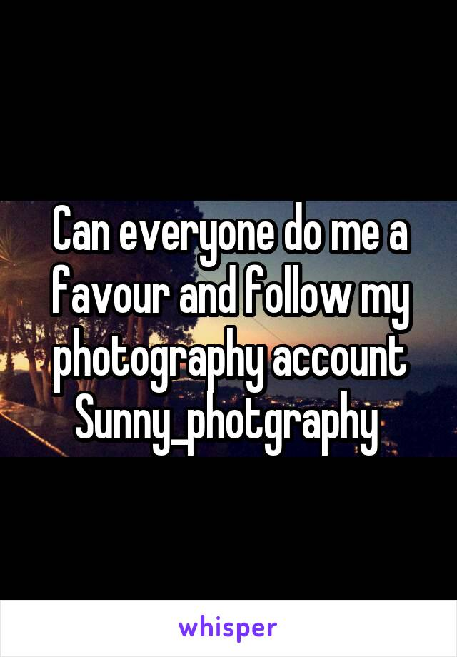 Can everyone do me a favour and follow my photography account Sunny_photgraphy