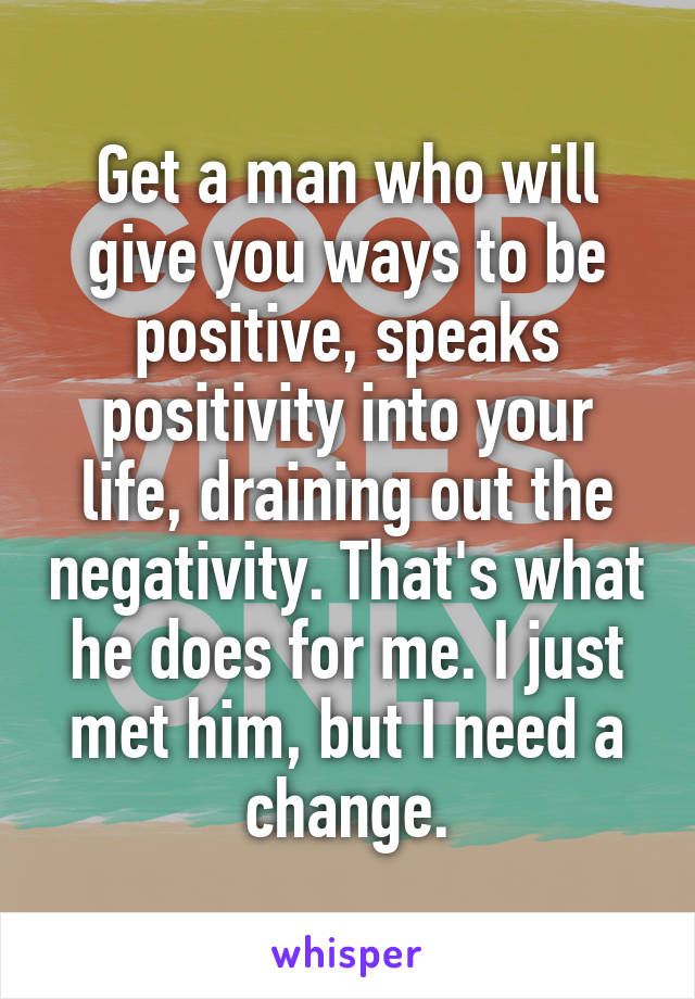 Get a man who will give you ways to be positive, speaks positivity into your life, draining out the negativity. That's what he does for me. I just met him, but I need a change.
