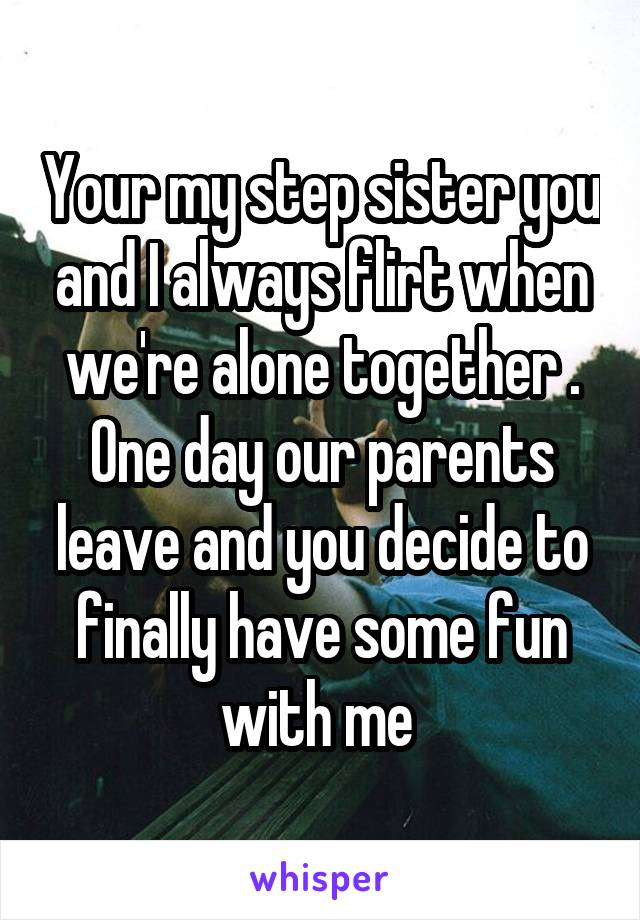 Your my step sister you and I always flirt when we're alone together . One day our parents leave and you decide to finally have some fun with me