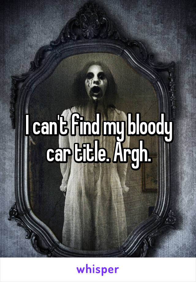 I can't find my bloody car title. Argh.