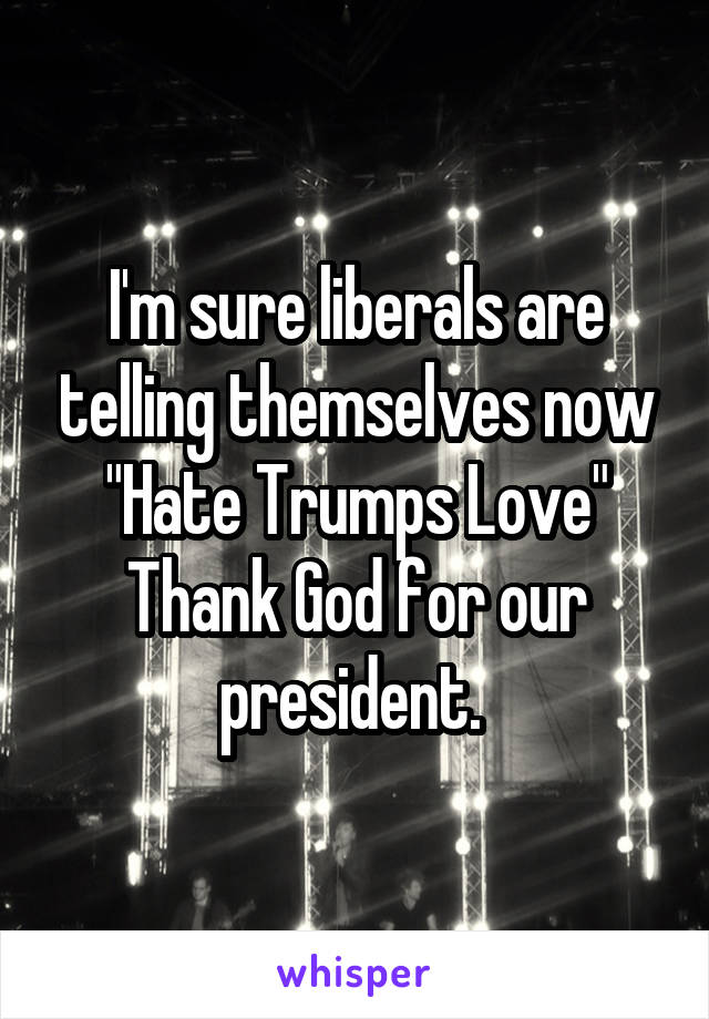"""I'm sure liberals are telling themselves now """"Hate Trumps Love"""" Thank God for our president."""
