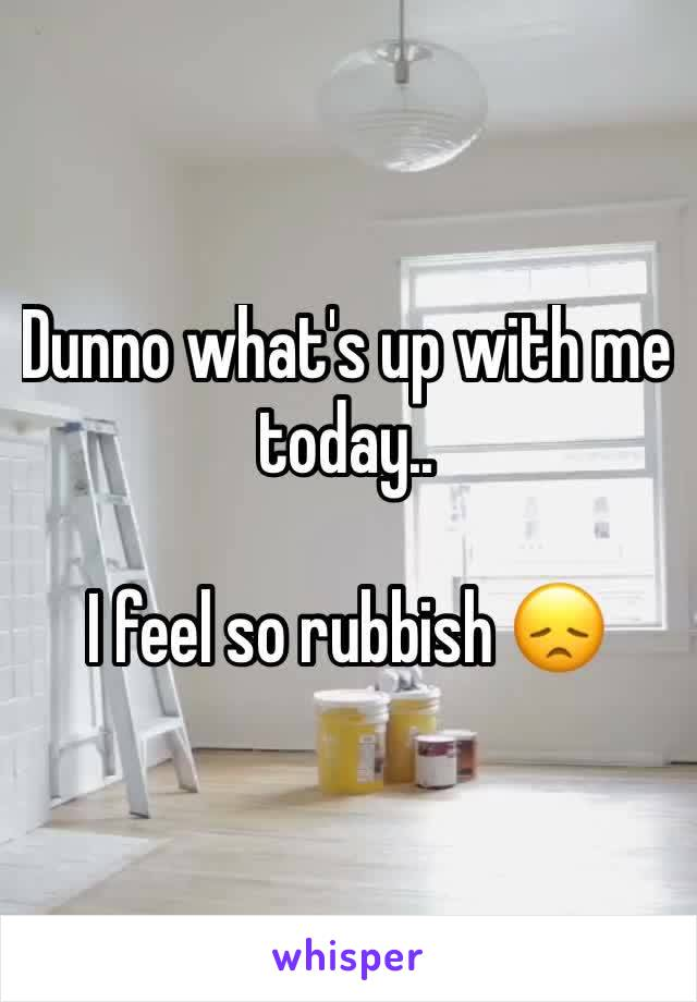 Dunno what's up with me today..  I feel so rubbish 😞