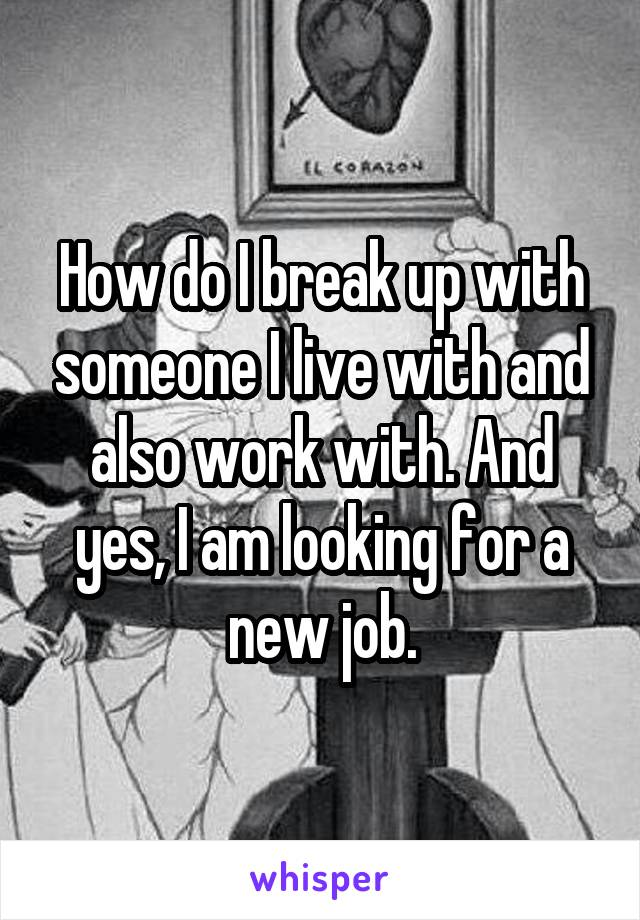 How do I break up with someone I live with and also work with. And yes, I am looking for a new job.