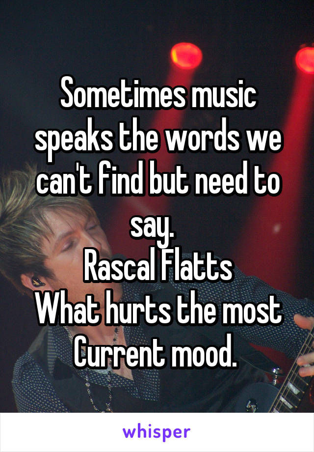 Sometimes music speaks the words we can't find but need to say.   Rascal Flatts What hurts the most Current mood.