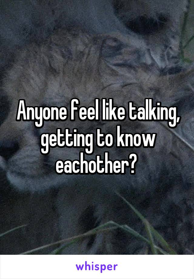 Anyone feel like talking, getting to know eachother?