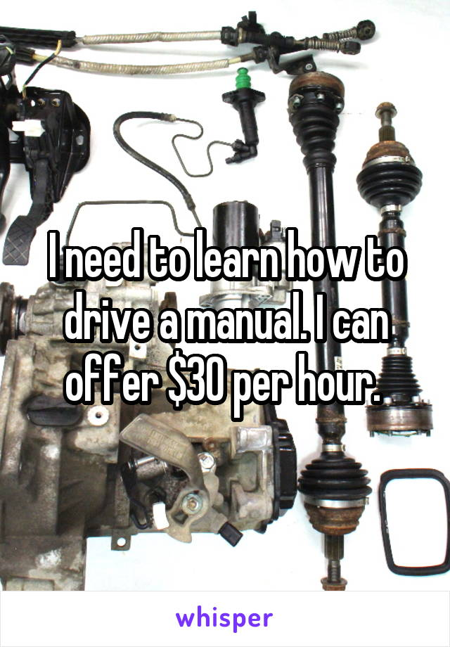 I need to learn how to drive a manual. I can offer $30 per hour.
