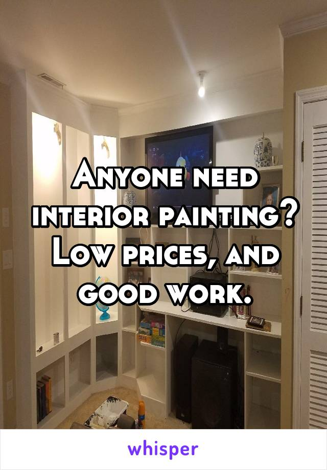 Anyone need interior painting? Low prices, and good work.