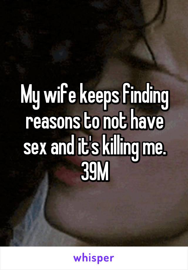 My wife keeps finding reasons to not have sex and it's killing me. 39M