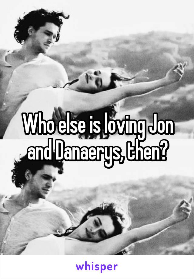 Who else is loving Jon and Danaerys, then?