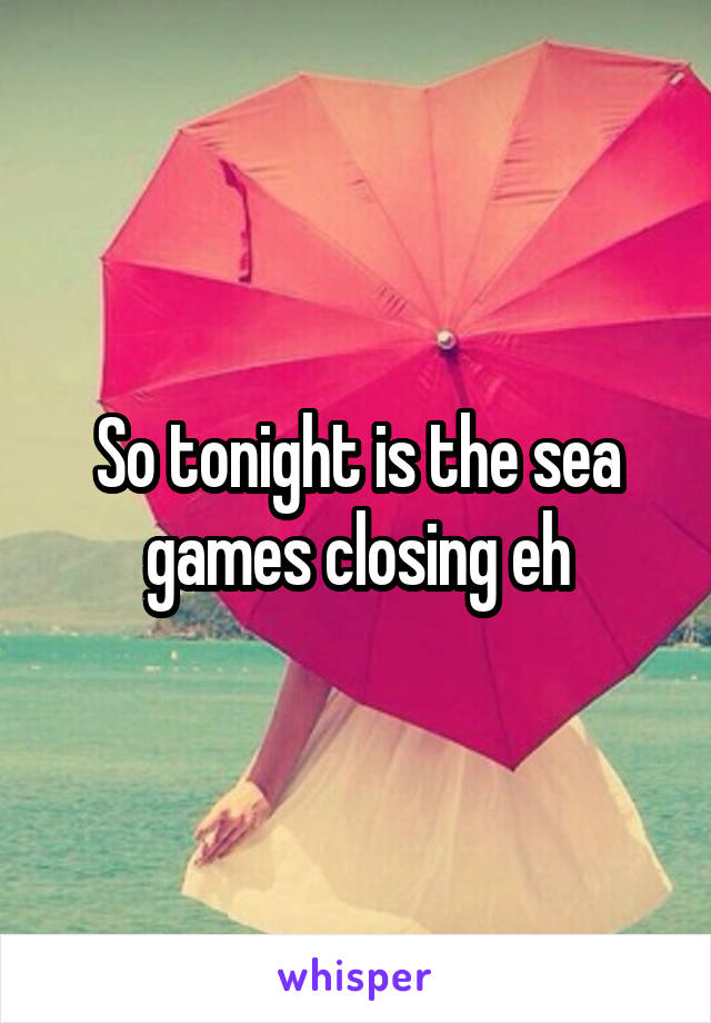 So tonight is the sea games closing eh