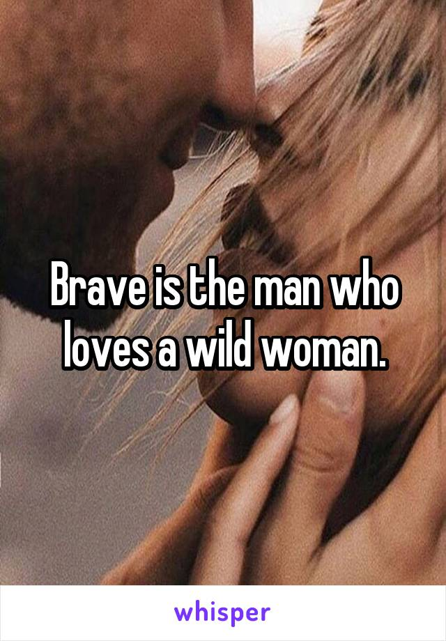 Brave is the man who loves a wild woman.